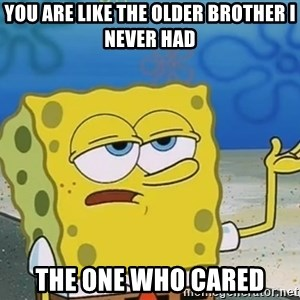 I'll have you know Spongebob - you are like the older brother i never had the one who cared