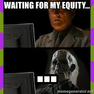 ill just wait here - Waiting for my equity... ...