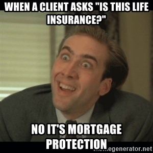 "Nick Cage - When a client asks ""is this life insurance?"" No it's mortgage protection"