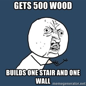 Y U No - Gets 500 wood builds one stair and one wall