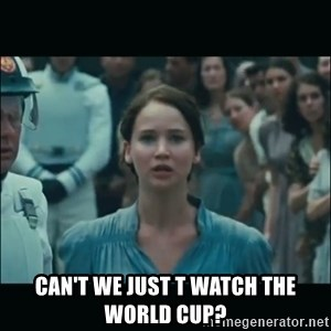 I volunteer as tribute Katniss - Can't we just t watch the world Cup?
