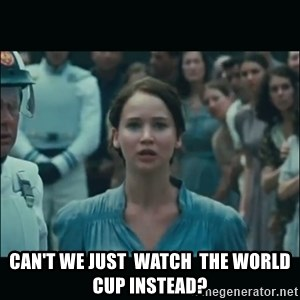 I volunteer as tribute Katniss - Can't we just  watch  the world cup instead?