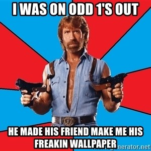 Chuck Norris  - i was on odd 1's out he made his friend make me his freakin wallpaper