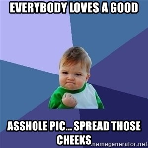 Success Kid - Everybody loves a good Asshole pic... Spread those cheeks
