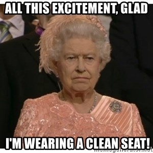 Unimpressed Queen - All this excitement, glad  I'm wearing a Clean Seat!