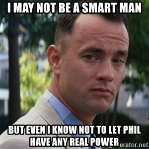 forrest gump - I may not be a smart man But even i know not to let phil have any real power