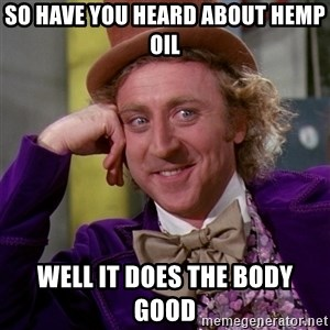 Willy Wonka - So have you heard about hemp oil Well it does the body good