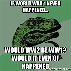 Philosoraptor - If world war 1 never happened... would ww2 be ww1?                                                                                                                                                                    would it even of happened