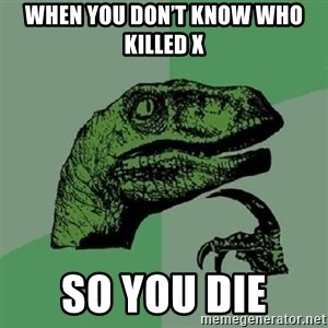 Philosoraptor - When you don't know who killed x So you die