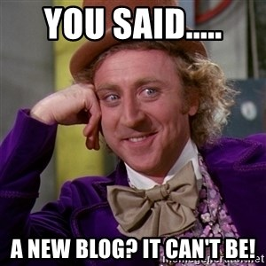 Willy Wonka - you said..... a new blog? It can't be!