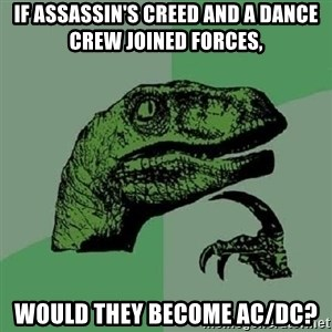 Philosoraptor - If Assassin's creed and a dance crew joined forces, Would they become AC/DC?