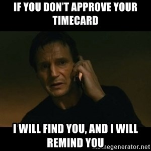 liam neeson taken - If you don't approve your timecard I will find you, and I will remind you