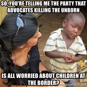 So You're Telling me - So, you're telling me the party that advocates killing the unborn Is all worried about children at the border?