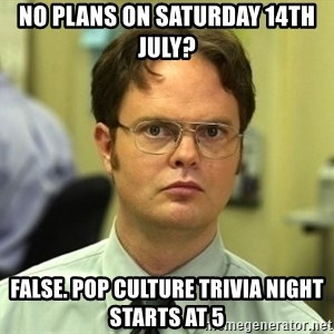 Dwight Schrute - No Plans on Saturday 14th July? False. Pop Culture Trivia Night Starts at 5