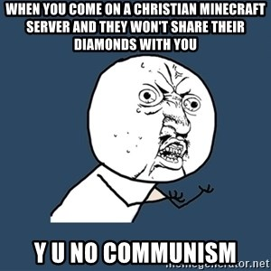 Y U No - when you come on a christian minecraft server and they won't share their diamonds with you Y U No communism