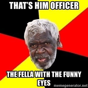 Aboriginal - That's him officer The fella with the funny eyes