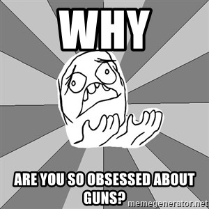 Whyyy??? - Why are you so obsessed about guns?