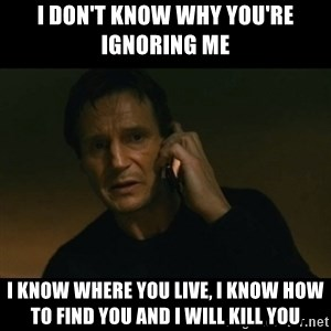 liam neeson taken - I don't know why you're ignoring me I know where you live, I know how to find you and I will kill you