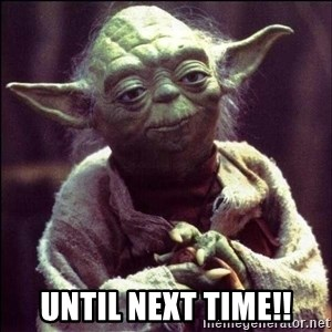 Advice Yoda - Until Next TIme!!