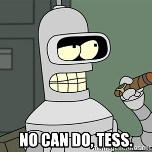 Typical Bender - no can do, Tess.