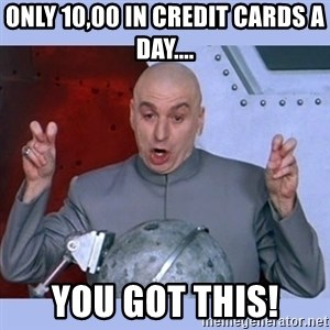 Dr Evil meme - only 10,00 in credit cards a day.... you got this!