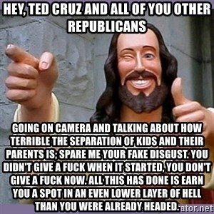 buddy jesus - hey, ted cruz and all of you other republicans going on camera and talking about how terrible the separation of kids and their parents is; spare me your fake disgust. you didn't give a fuck when it started, you don't give a fuck now. All this has done is earn you a spot in an even lower layer of hell than you were already headed.
