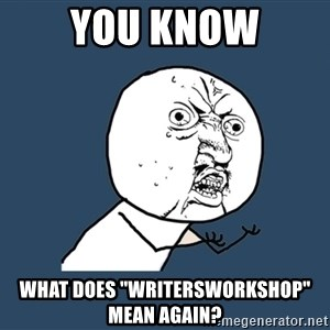 "Y U No - you know what does ""writersworkshop"" mean again?"