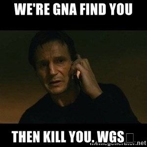liam neeson taken - We're gna find you  Then kill you. WGS😎