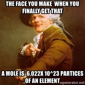 Joseph Ducreux - The face you make  when you finally get that  a mole is  6.022x 10^23 partices of an element