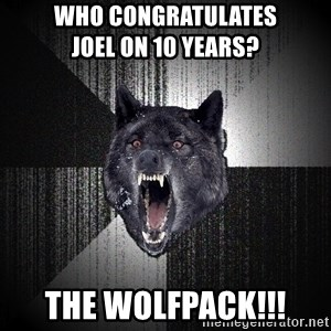 Insanity Wolf - Who congratulates              Joel on 10 years? THE WOLFPACK!!!