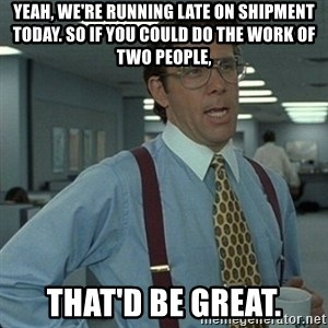 Yeah that'd be great... - Yeah, we're running late on shipment today. So if you could do the work of two people, That'd be great.