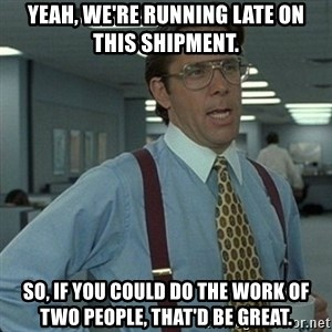 Yeah that'd be great... - Yeah, we're running late on this shipment. So, if you could do the work of two people, that'd be great.