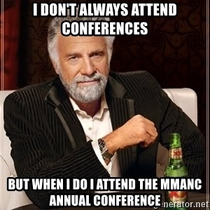 The Most Interesting Man In The World - I don't always attend conferences but when I do I attend the MMANC Annual Conference