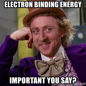 Willy Wonka - Electron Binding Energy Important you say?