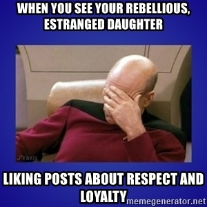 Picard facepalm  - When you see your rebellious, estranged daughter liking posts about respect and loyalty