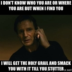 liam neeson taken - I don't know who you are or where you are but when I find you  I will get the holy grail and smack you with it till you stutter