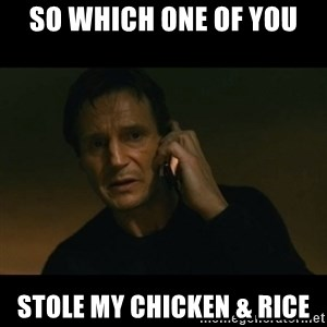liam neeson taken - So which one of you Stole my chicken & rice