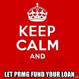Keep Calm 3 - Let PRMG Fund your loan