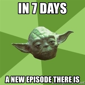 Advice Yoda Gives - In 7 Days A New Episode There Is