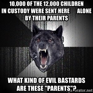 """Insanity Wolf - 10,000 of the 12,000 children              in custody were sent here       alone by their parents what kind of evil bastards        are these """"parents""""?"""