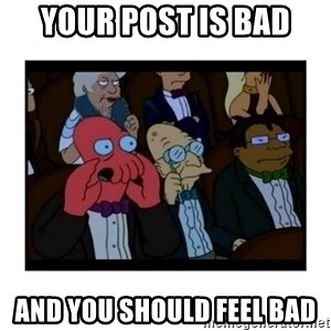 Your X is bad and You should feel bad - your post is bad and you should feel bad