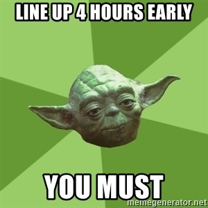 Advice Yoda Gives - Line up 4 hours early you must