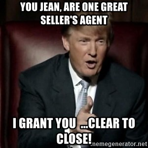 Donald Trump - You Jean, Are one Great Seller's Agent I grant you  ...CLEAR TO CLOSE!