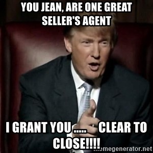 Donald Trump - You Jean, Are one Great Seller's Agent I Grant you .....     CLEAR TO CLOSE!!!!