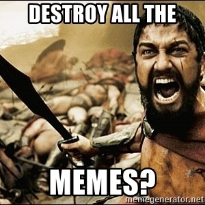 This Is Sparta Meme - destroy all the memes?