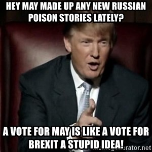 Donald Trump - Hey may made up any new Russian poison stories lately? A vote for may is like a vote for brexit a stupid idea!