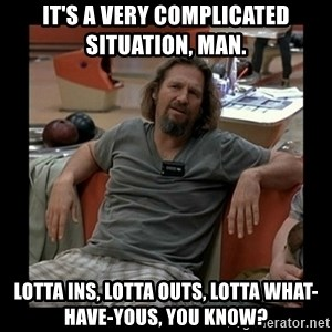 The Dude - It's a very complicated situation, man. Lotta ins, lotta outs, lotta what-have-yous, you know?