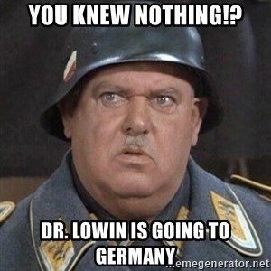Sergeant Schultz - You knew nothing!? Dr. Lowin is going to Germany
