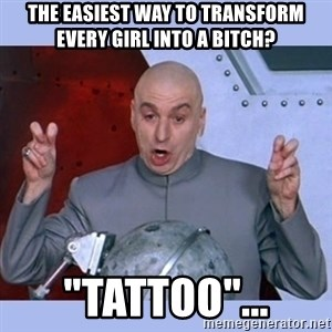 "Dr Evil meme - the easiest way to transform every girl into a bitch? ""Tattoo""..."
