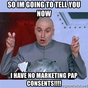Dr Evil meme - so im going to tell you now  i have no marketing pap consents!!!!